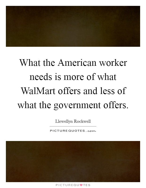 What the American worker needs is more of what WalMart offers and less of what the government offers Picture Quote #1