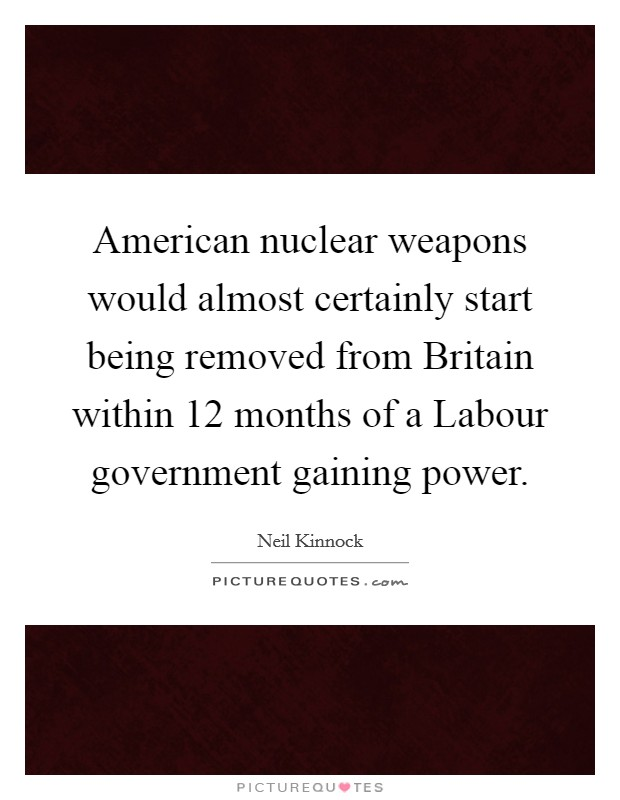 American nuclear weapons would almost certainly start being removed from Britain within 12 months of a Labour government gaining power Picture Quote #1