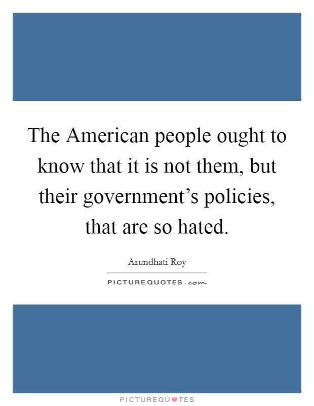 The American people ought to know that it is not them, but their government's policies, that are so hated Picture Quote #1