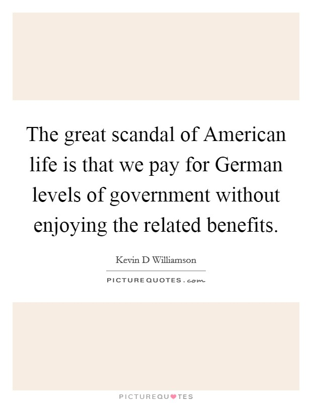 The great scandal of American life is that we pay for German levels of government without enjoying the related benefits Picture Quote #1