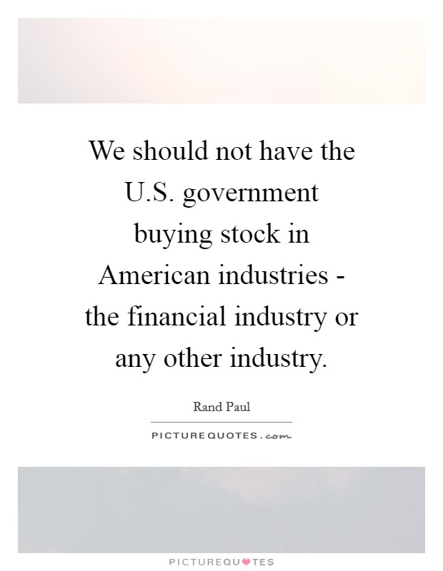 We should not have the U.S. government buying stock in American industries - the financial industry or any other industry Picture Quote #1