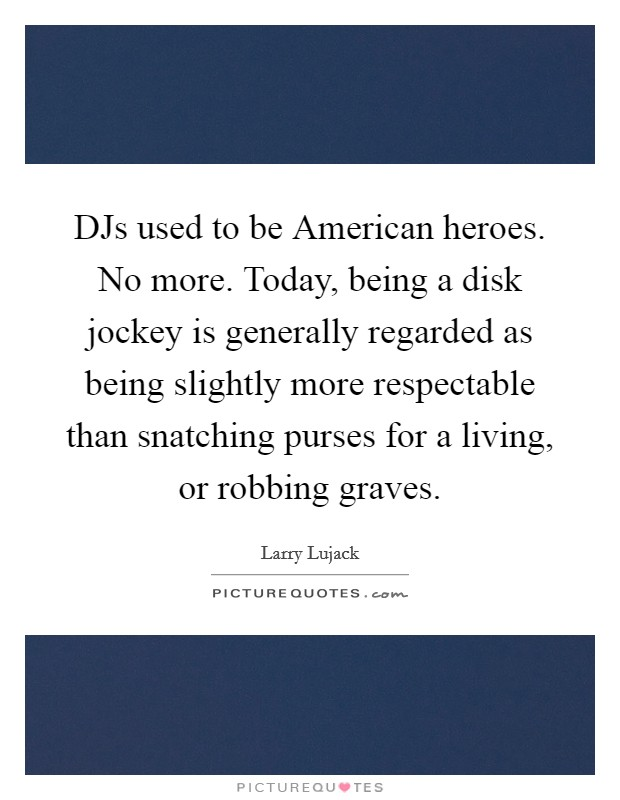 DJs used to be American heroes. No more. Today, being a disk jockey is generally regarded as being slightly more respectable than snatching purses for a living, or robbing graves Picture Quote #1