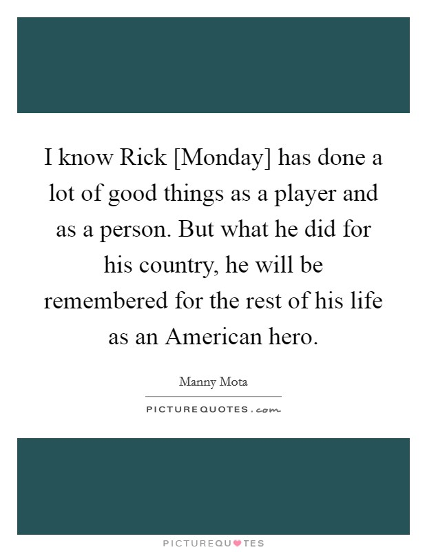 I know Rick [Monday] has done a lot of good things as a player and as a person. But what he did for his country, he will be remembered for the rest of his life as an American hero Picture Quote #1