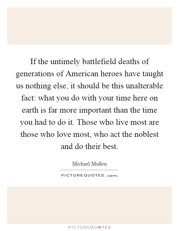 If the untimely battlefield deaths of generations of American heroes have taught us nothing else, it should be this unalterable fact: what you do with your time here on earth is far more important than the time you had to do it. Those who live most are those who love most, who act the noblest and do their best Picture Quote #1