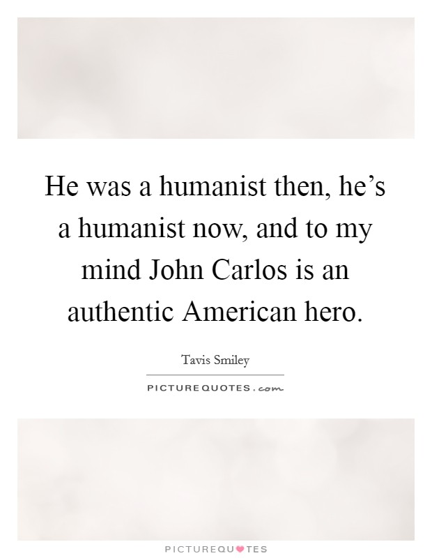 He was a humanist then, he's a humanist now, and to my mind John Carlos is an authentic American hero Picture Quote #1