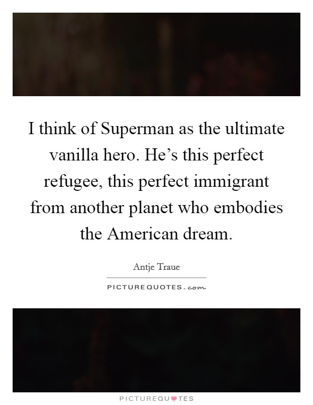 I think of Superman as the ultimate vanilla hero. He's this perfect refugee, this perfect immigrant from another planet who embodies the American dream Picture Quote #1