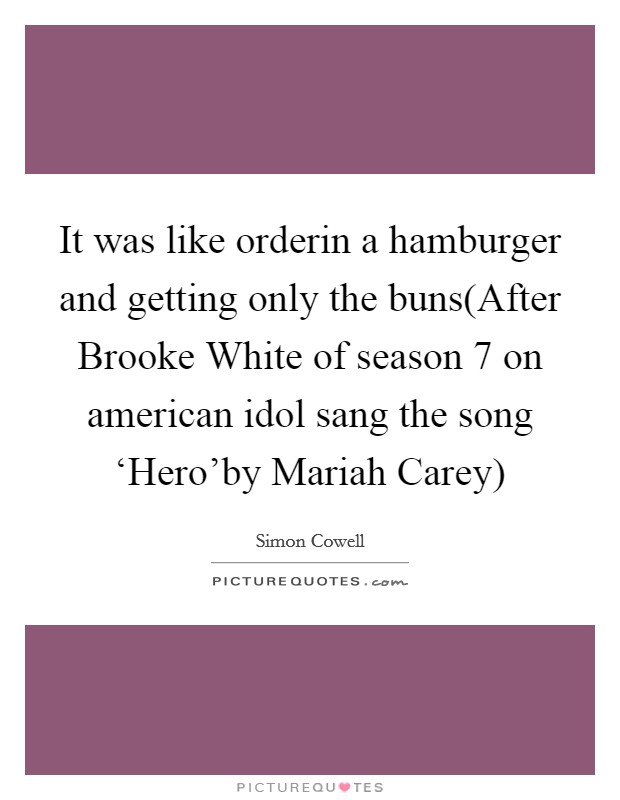 It was like orderin a hamburger and getting only the buns(After Brooke White of season 7 on american idol sang the song 'Hero'by Mariah Carey) Picture Quote #1