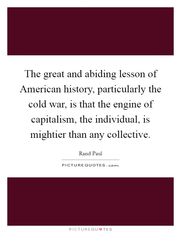 The great and abiding lesson of American history, particularly the cold war, is that the engine of capitalism, the individual, is mightier than any collective Picture Quote #1