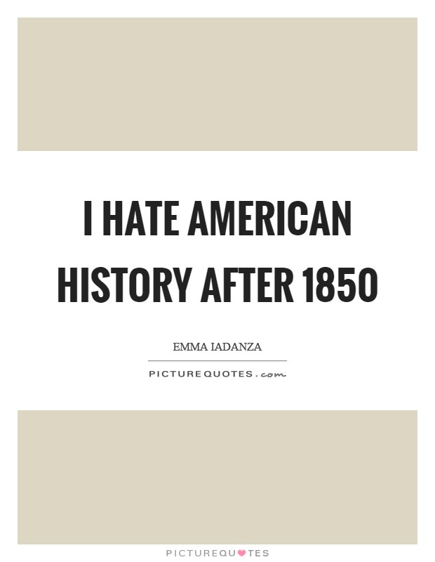 I hate American History after 1850 Picture Quote #1