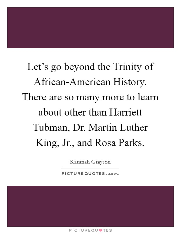 Let's go beyond the Trinity of African-American History. There are so many more to learn about other than Harriett Tubman, Dr. Martin Luther King, Jr., and Rosa Parks Picture Quote #1