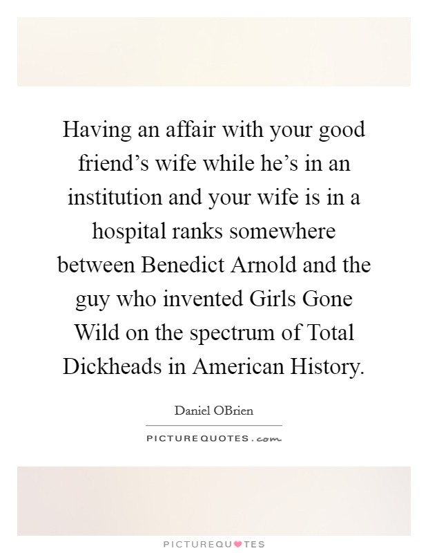 Having an affair with your good friend's wife while he's in an institution and your wife is in a hospital ranks somewhere between Benedict Arnold and the guy who invented Girls Gone Wild on the spectrum of Total Dickheads in American History Picture Quote #1