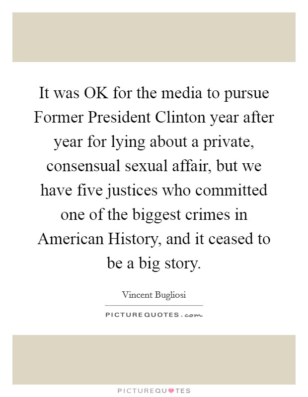 It was OK for the media to pursue Former President Clinton year after year for lying about a private, consensual sexual affair, but we have five justices who committed one of the biggest crimes in American History, and it ceased to be a big story Picture Quote #1
