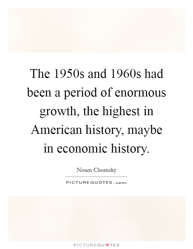 The 1950s and 1960s had been a period of enormous growth, the highest in American history, maybe in economic history Picture Quote #1