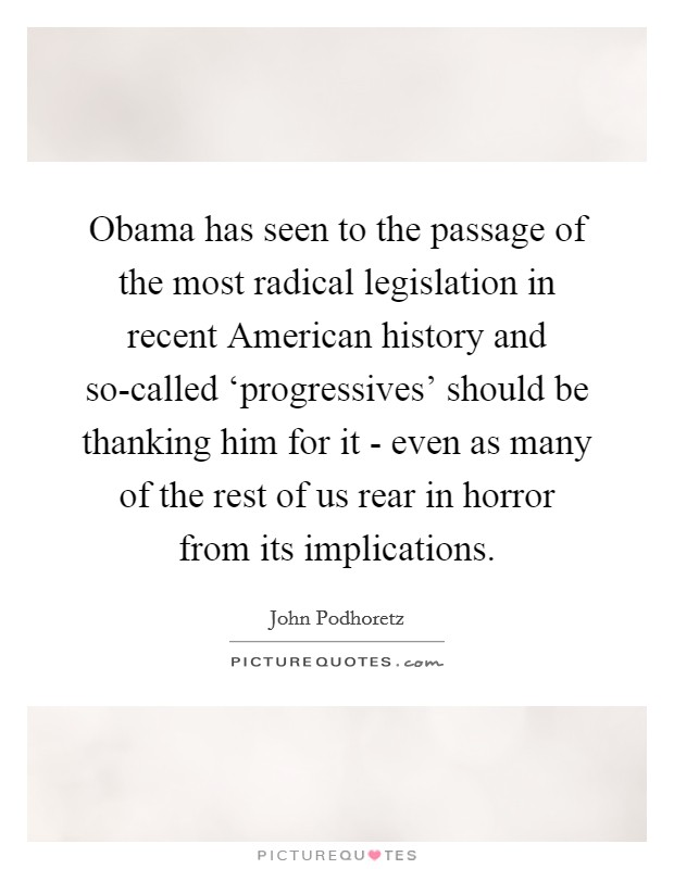 Obama has seen to the passage of the most radical legislation in recent American history and so-called 'progressives' should be thanking him for it - even as many of the rest of us rear in horror from its implications Picture Quote #1