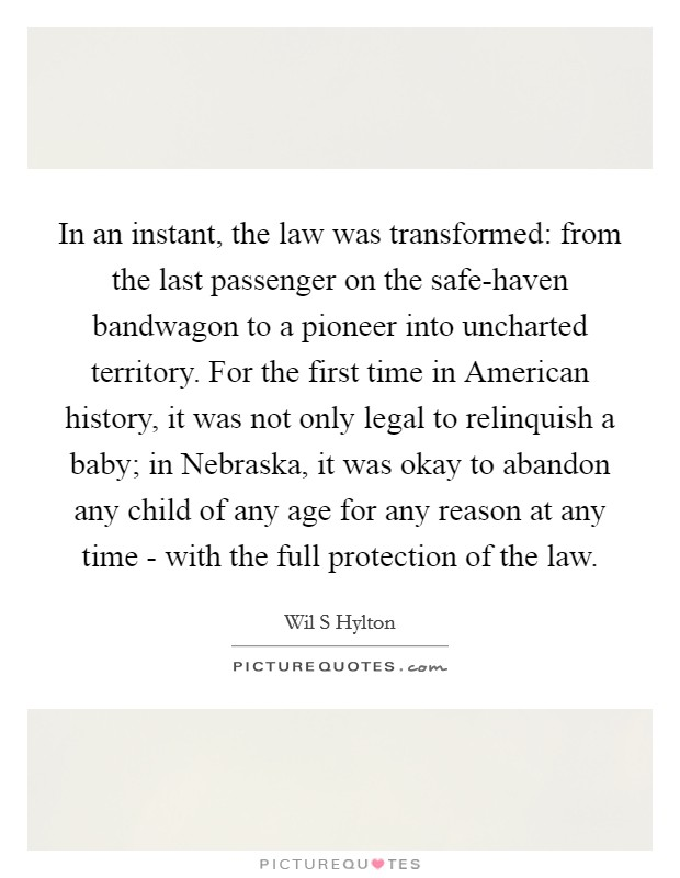 In an instant, the law was transformed: from the last passenger on the safe-haven bandwagon to a pioneer into uncharted territory. For the first time in American history, it was not only legal to relinquish a baby; in Nebraska, it was okay to abandon any child of any age for any reason at any time - with the full protection of the law Picture Quote #1