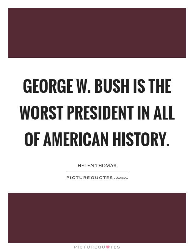 George W. Bush is the worst President in all of American history Picture Quote #1
