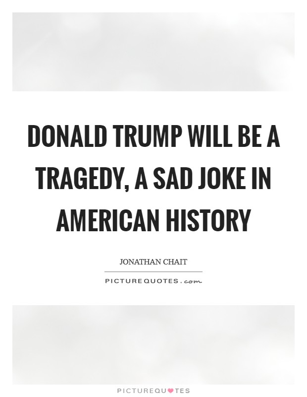 Donald Trump will be a tragedy, a sad joke in American history Picture Quote #1