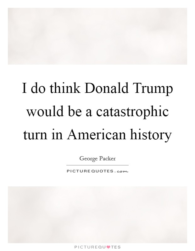 I do think Donald Trump would be a catastrophic turn in American history Picture Quote #1