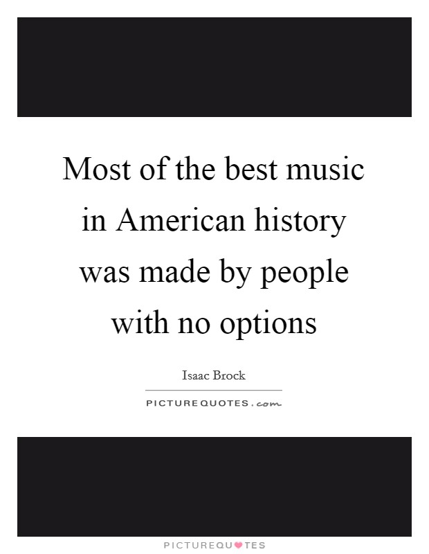 Most of the best music in American history was made by people with no options Picture Quote #1