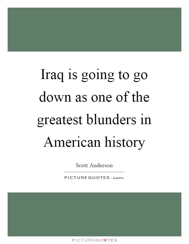 Iraq is going to go down as one of the greatest blunders in American history Picture Quote #1
