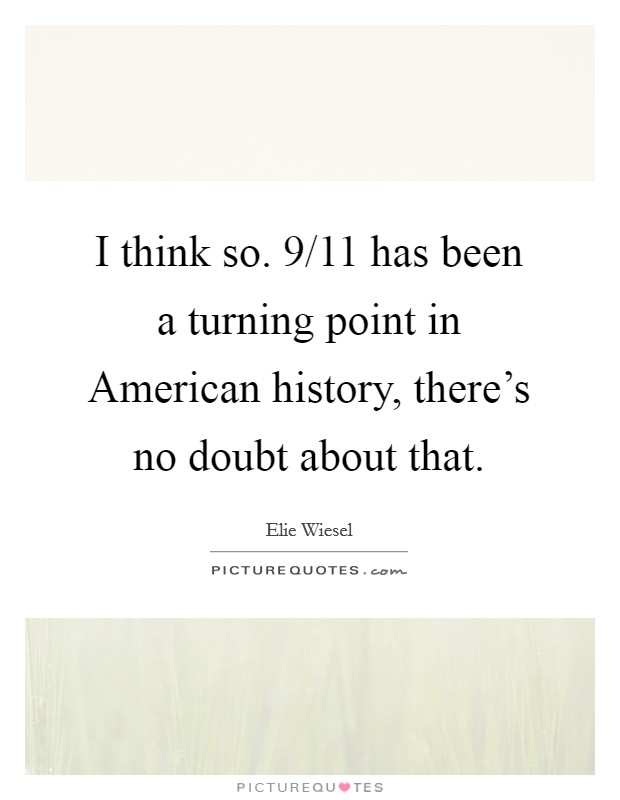 I think so. 9/11 has been a turning point in American history, there's no doubt about that Picture Quote #1