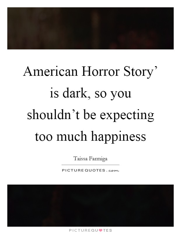 American Horror Story' is dark, so you shouldn't be expecting too much happiness Picture Quote #1