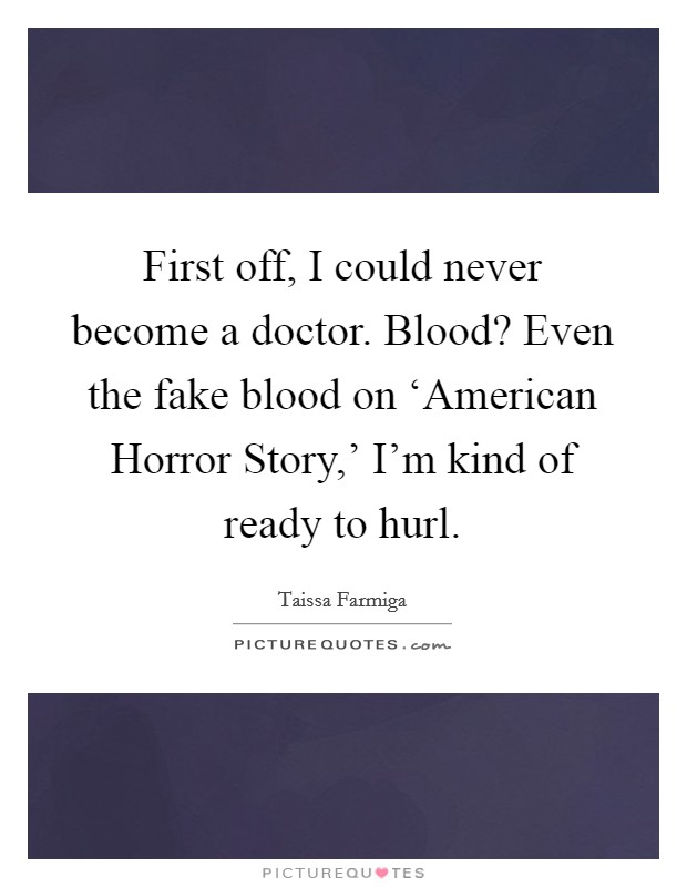 First off, I could never become a doctor. Blood? Even the fake blood on 'American Horror Story,' I'm kind of ready to hurl. Picture Quote #1