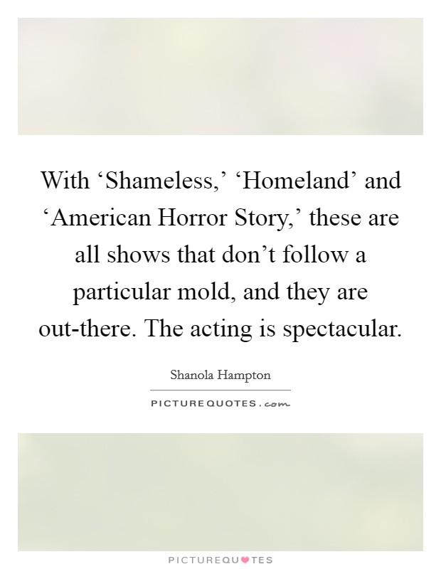 With 'Shameless,' 'Homeland' and 'American Horror Story,' these are all shows that don't follow a particular mold, and they are out-there. The acting is spectacular Picture Quote #1