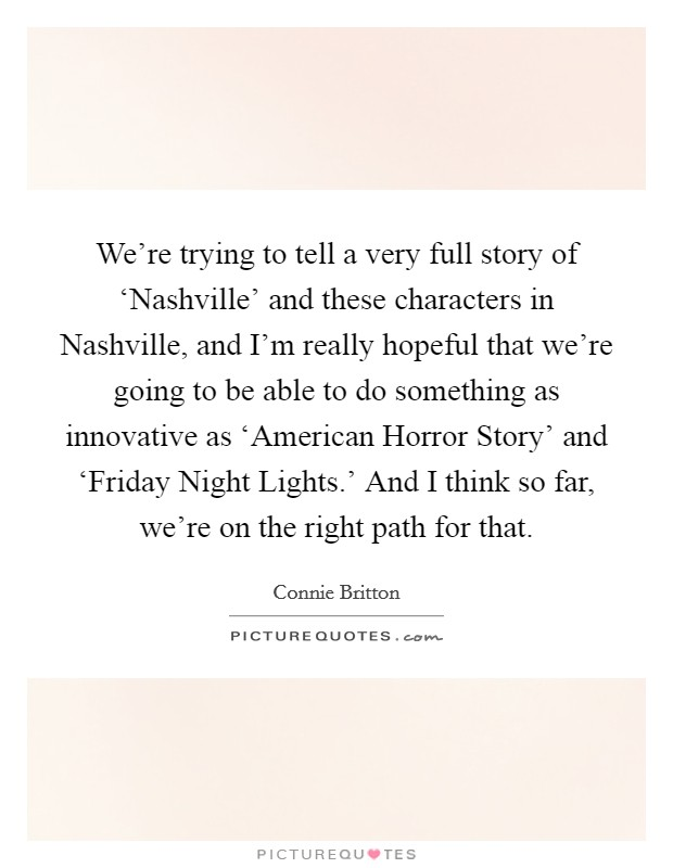 We're trying to tell a very full story of 'Nashville' and these characters in Nashville, and I'm really hopeful that we're going to be able to do something as innovative as 'American Horror Story' and 'Friday Night Lights.' And I think so far, we're on the right path for that Picture Quote #1