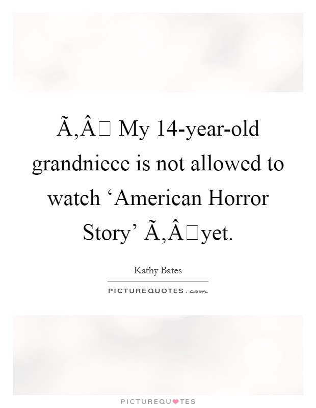  My 14-year-old grandniece is not allowed to watch 'American Horror Story' yet Picture Quote #1