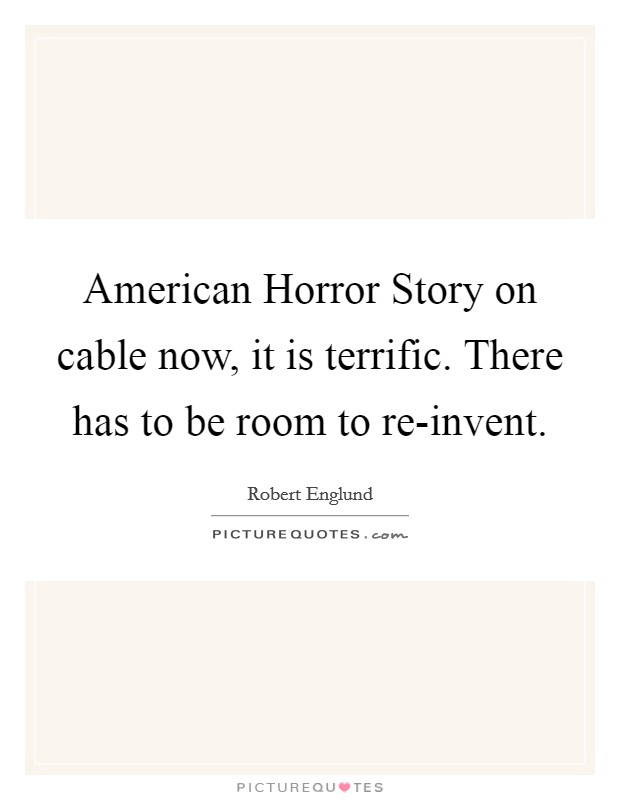 American Horror Story on cable now, it is terrific. There has to be room to re-invent Picture Quote #1