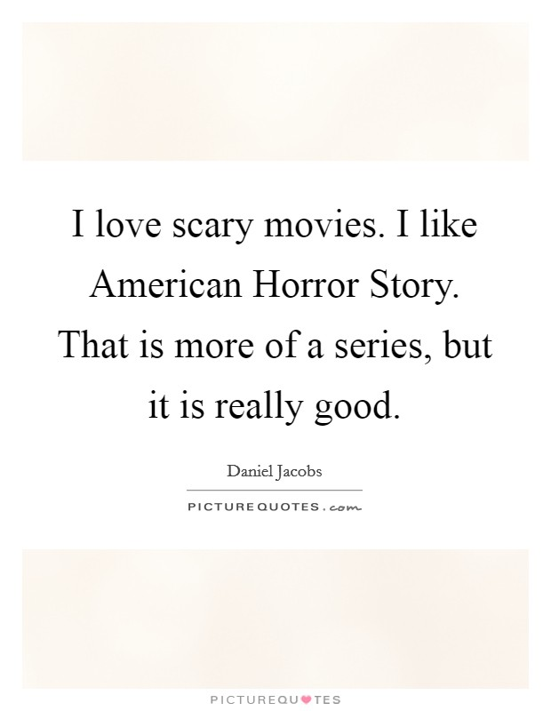 I love scary movies. I like American Horror Story. That is more of a series, but it is really good Picture Quote #1