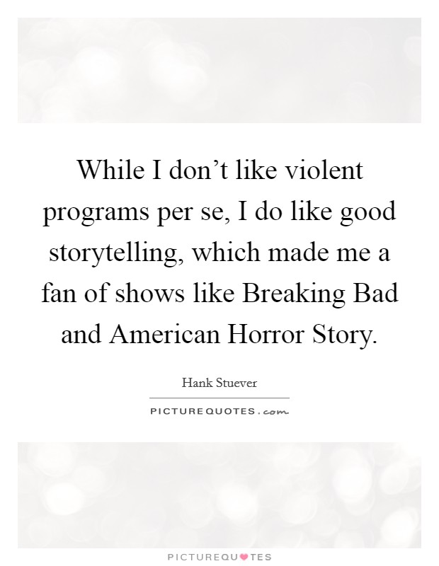 While I don't like violent programs per se, I do like good storytelling, which made me a fan of shows like Breaking Bad and American Horror Story. Picture Quote #1