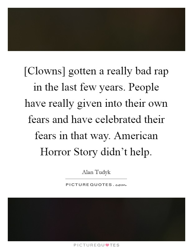 [Clowns] gotten a really bad rap in the last few years. People have really given into their own fears and have celebrated their fears in that way. American Horror Story didn't help Picture Quote #1