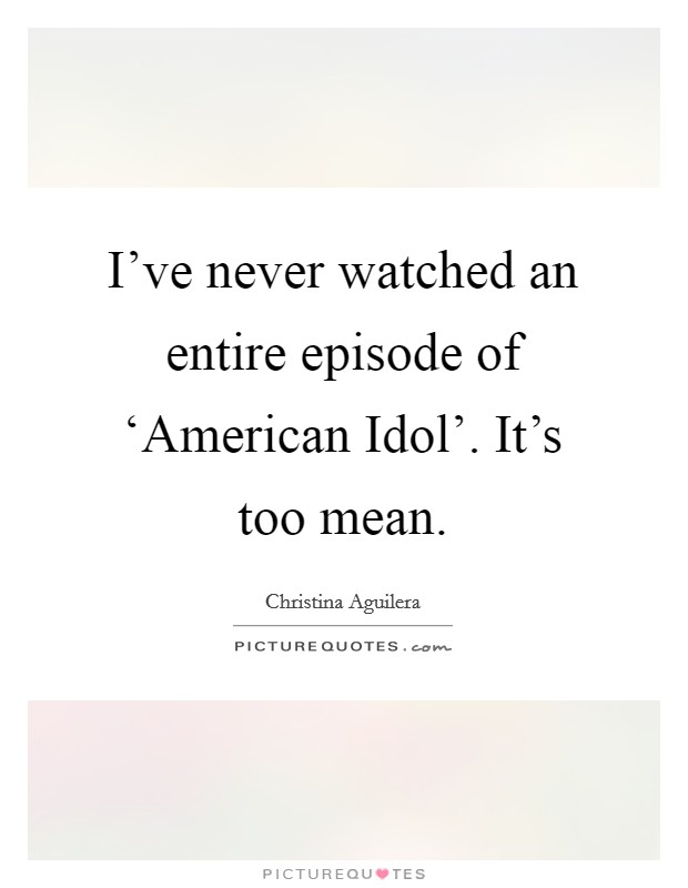I've never watched an entire episode of 'American Idol'. It's too mean Picture Quote #1