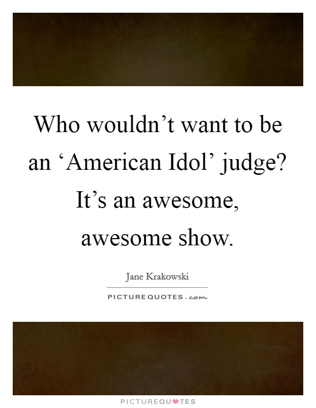 Who wouldn't want to be an 'American Idol' judge? It's an awesome, awesome show Picture Quote #1