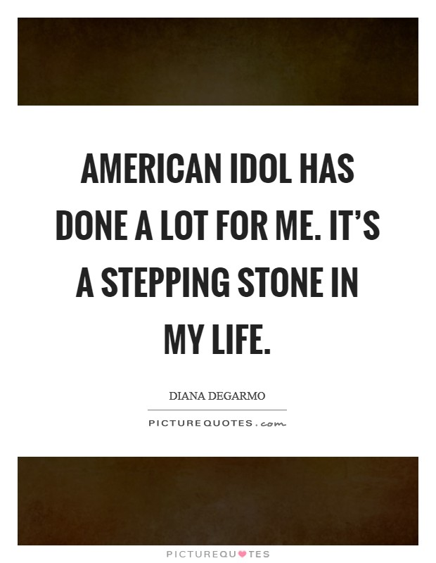 American Idol has done a lot for me. It's a stepping stone in my life Picture Quote #1