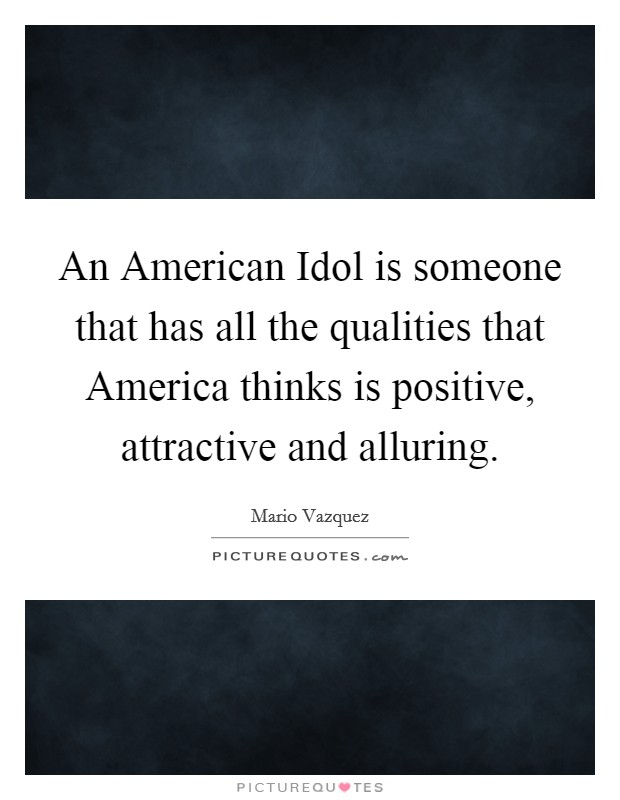An American Idol is someone that has all the qualities that America thinks is positive, attractive and alluring Picture Quote #1