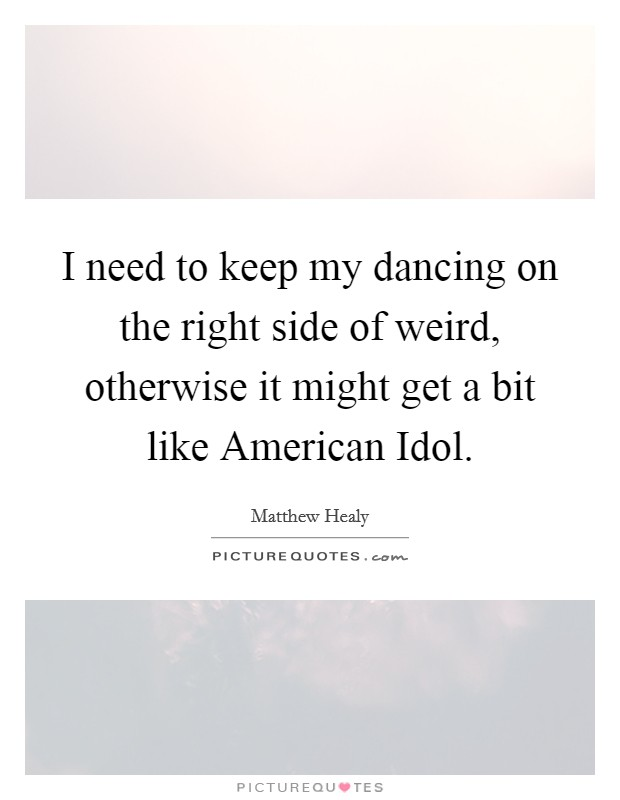 I need to keep my dancing on the right side of weird, otherwise it might get a bit like American Idol Picture Quote #1