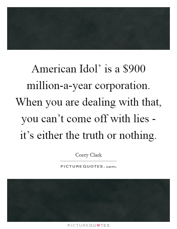 American Idol' is a $900 million-a-year corporation. When you are dealing with that, you can't come off with lies - it's either the truth or nothing Picture Quote #1