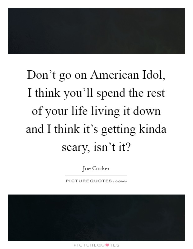 Don't go on American Idol, I think you'll spend the rest of your life living it down and I think it's getting kinda scary, isn't it? Picture Quote #1
