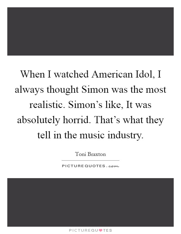 When I watched American Idol, I always thought Simon was the most realistic. Simon's like, It was absolutely horrid. That's what they tell in the music industry Picture Quote #1