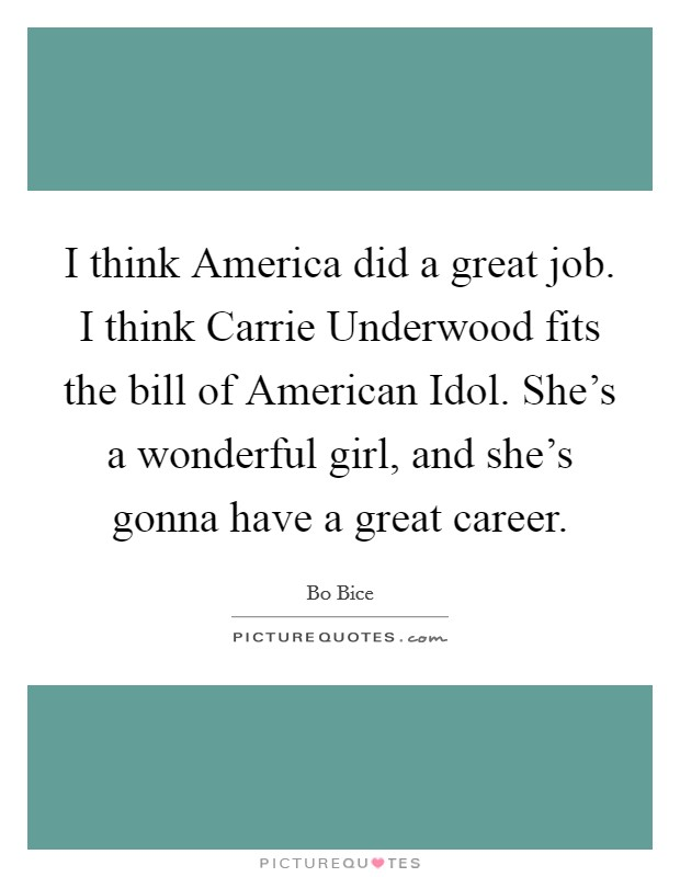 I think America did a great job. I think Carrie Underwood fits the bill of American Idol. She's a wonderful girl, and she's gonna have a great career Picture Quote #1