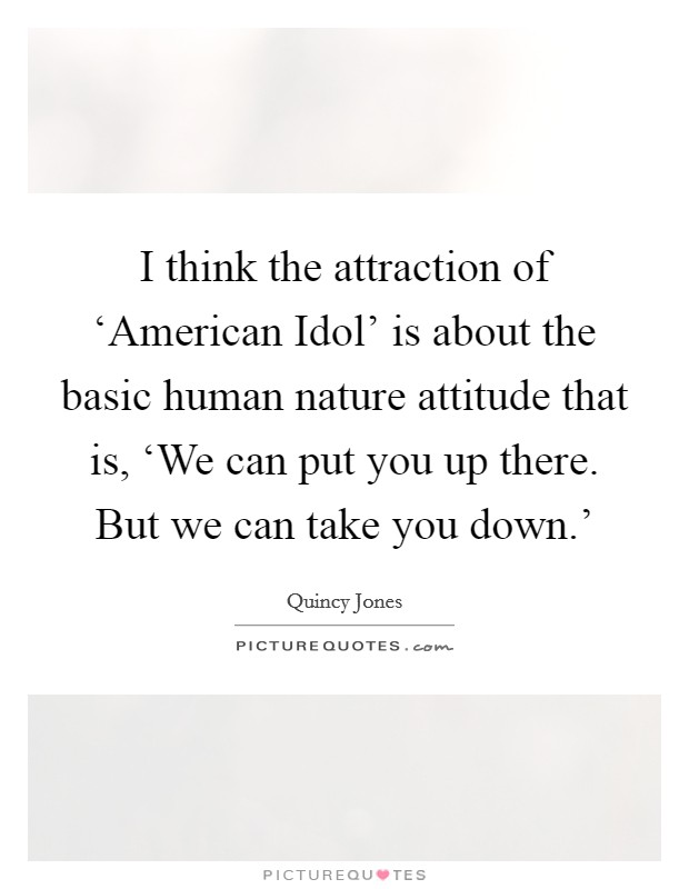 I think the attraction of 'American Idol' is about the basic human nature attitude that is, 'We can put you up there. But we can take you down.' Picture Quote #1