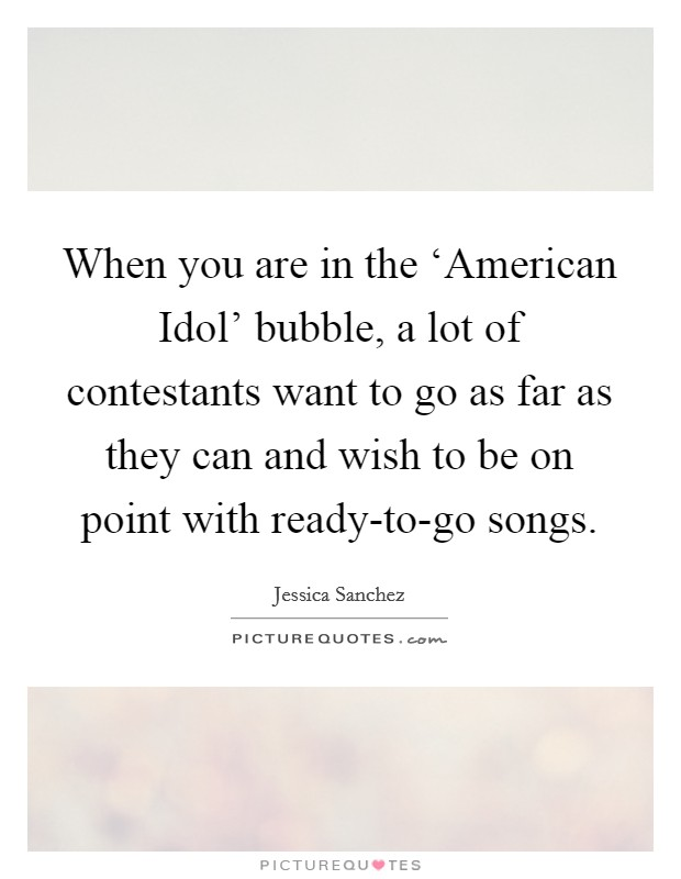 When you are in the 'American Idol' bubble, a lot of contestants want to go as far as they can and wish to be on point with ready-to-go songs Picture Quote #1