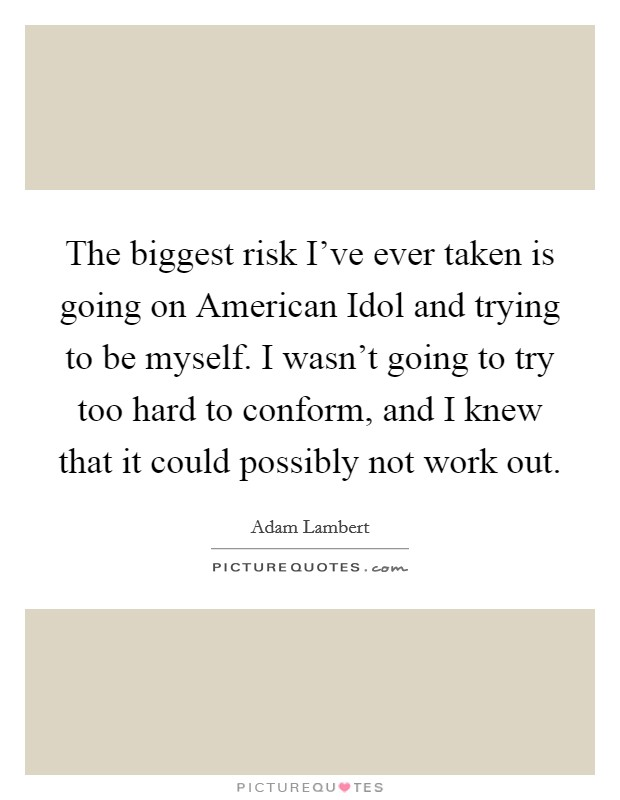 The biggest risk I've ever taken is going on American Idol and trying to be myself. I wasn't going to try too hard to conform, and I knew that it could possibly not work out Picture Quote #1