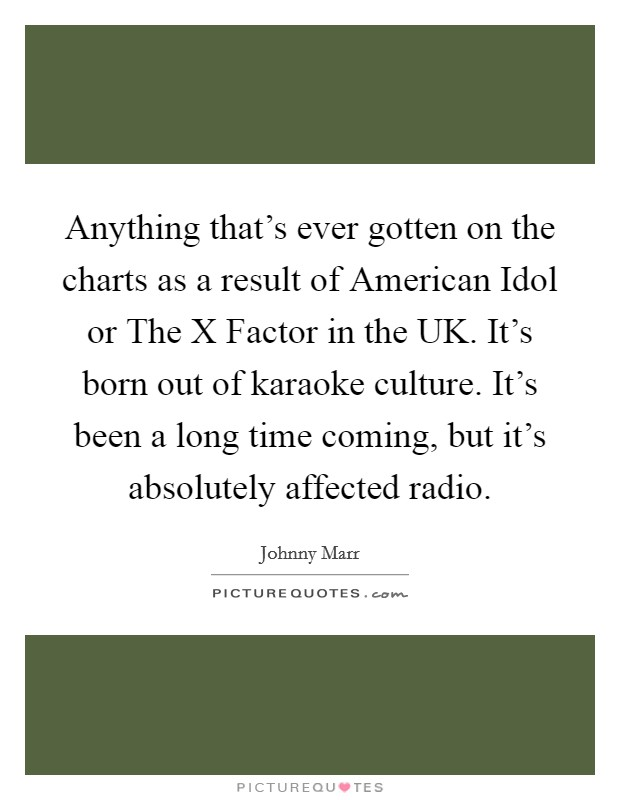 Anything that's ever gotten on the charts as a result of American Idol or The X Factor in the UK. It's born out of karaoke culture. It's been a long time coming, but it's absolutely affected radio Picture Quote #1