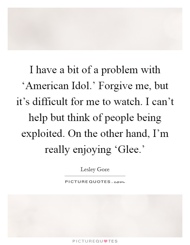 I have a bit of a problem with 'American Idol.' Forgive me, but it's difficult for me to watch. I can't help but think of people being exploited. On the other hand, I'm really enjoying 'Glee.' Picture Quote #1
