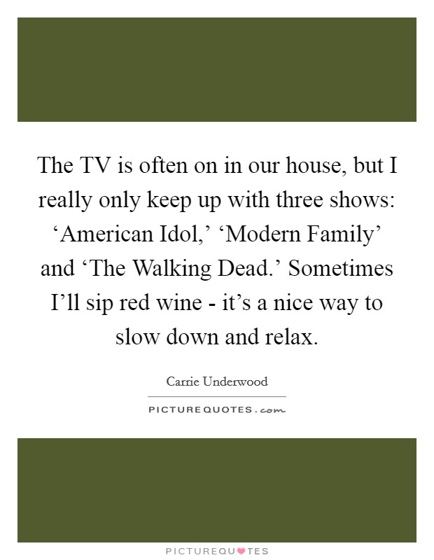 The TV is often on in our house, but I really only keep up with three shows: 'American Idol,' 'Modern Family' and 'The Walking Dead.' Sometimes I'll sip red wine - it's a nice way to slow down and relax Picture Quote #1
