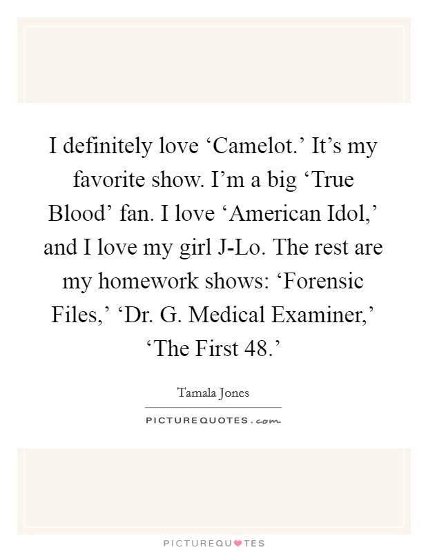 I definitely love 'Camelot.' It's my favorite show. I'm a big 'True Blood' fan. I love 'American Idol,' and I love my girl J-Lo. The rest are my homework shows: 'Forensic Files,' 'Dr. G. Medical Examiner,' 'The First 48.' Picture Quote #1
